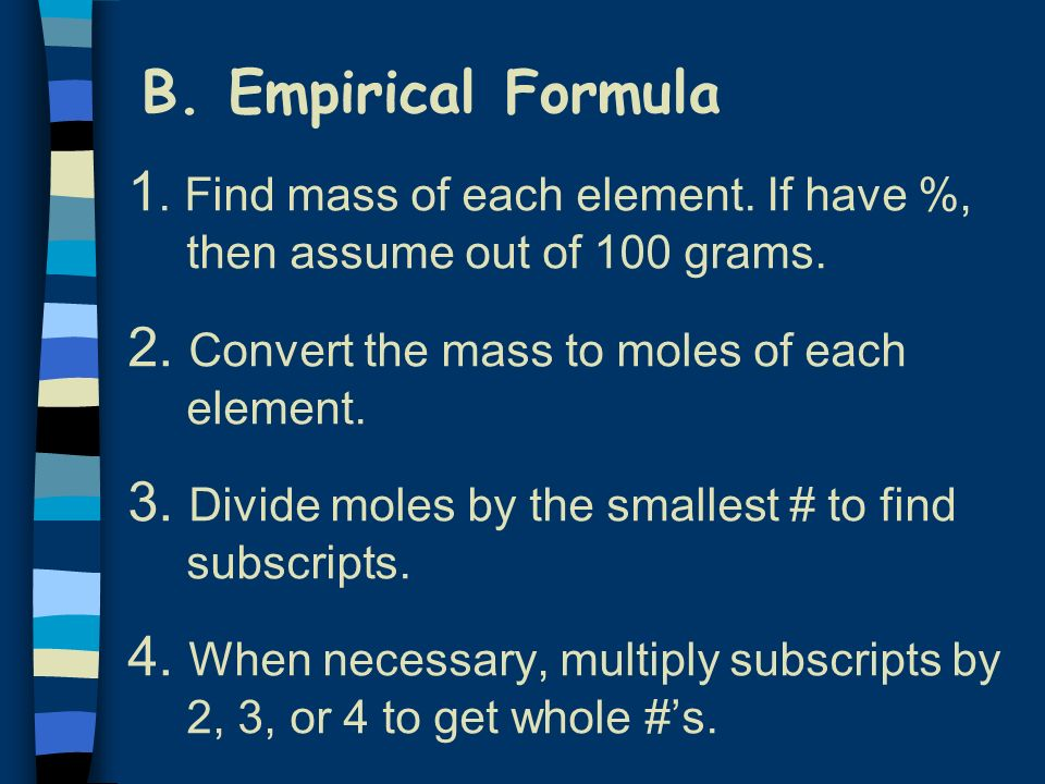 B. Empirical Formula1. Find mass of each element. If have %, then assume out of 100 grams. 2. Convert the mass to moles of each element.