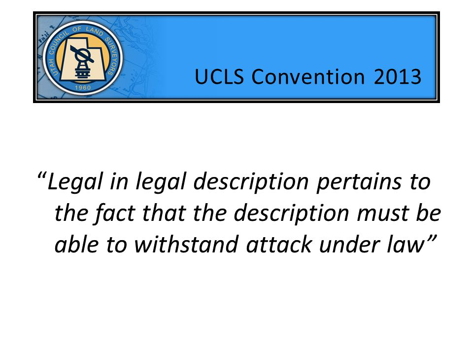 UCLS Convention 2013 Legal in legal description pertains to the fact that the description must be able to withstand attack under law