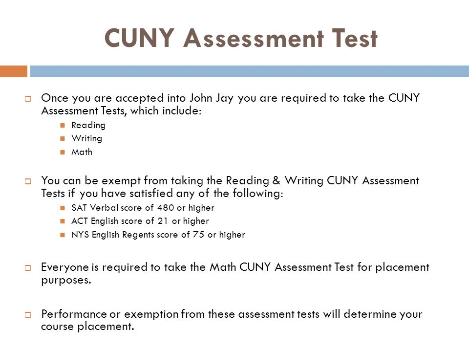 CUNY Assessment Test Once you are accepted into John Jay you are required to take the CUNY Assessment Tests, which include: