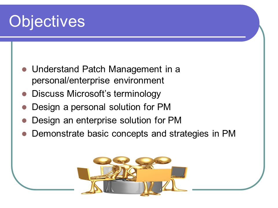 Objectives Understand Patch Management in a personal/enterprise environment. Discuss Microsoft's terminology.