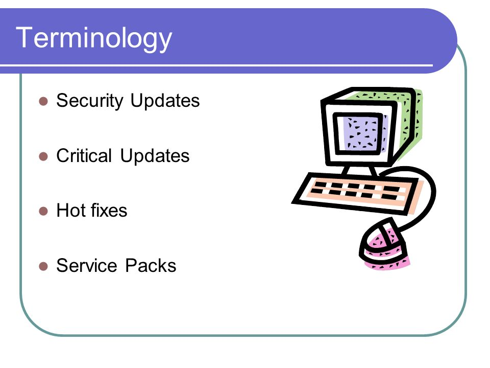 Terminology Security Updates Critical Updates Hot fixes Service Packs