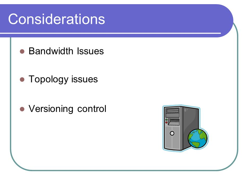 Considerations Bandwidth Issues Topology issues Versioning control
