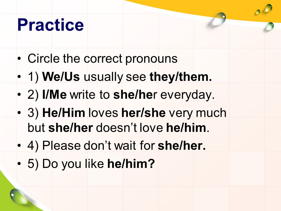 Practice Circle the correct pronouns 1) We/Us usually see they/them.