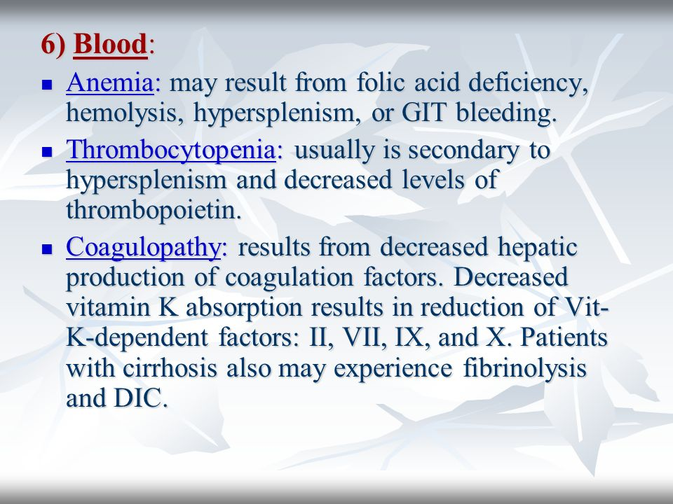 6) Blood: Anemia: may result from folic acid deficiency, hemolysis, hypersplenism, or GIT bleeding.