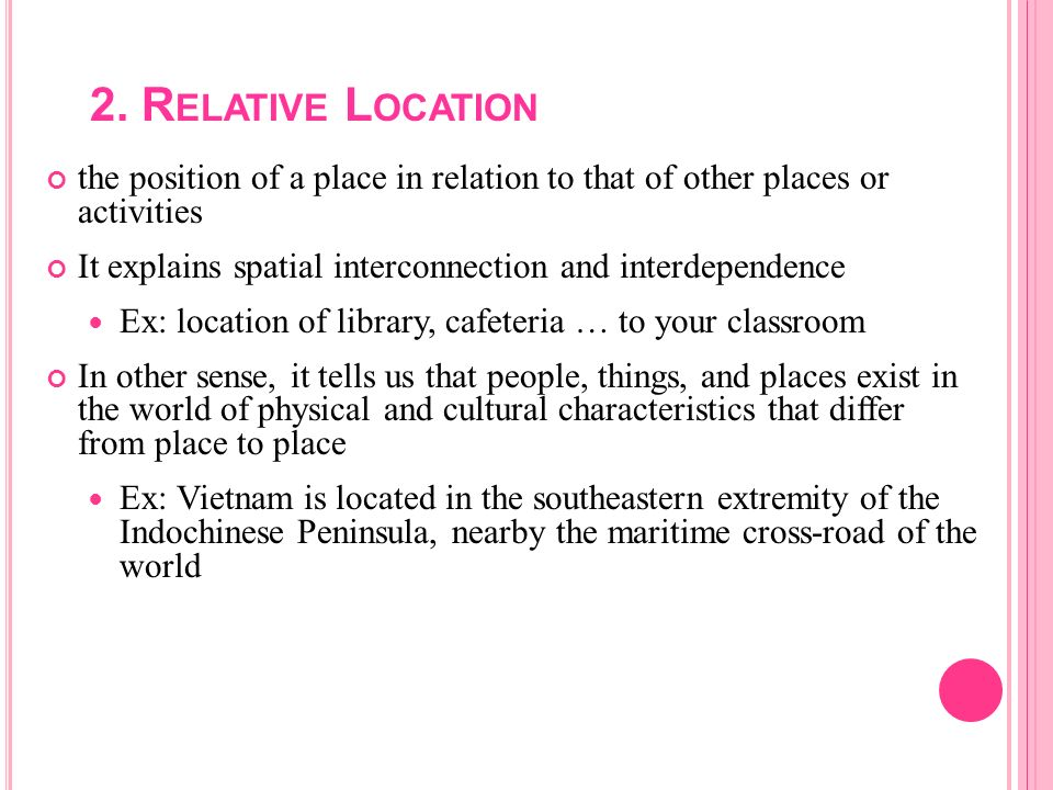 2. Relative Location the position of a place in relation to that of other places or activities.