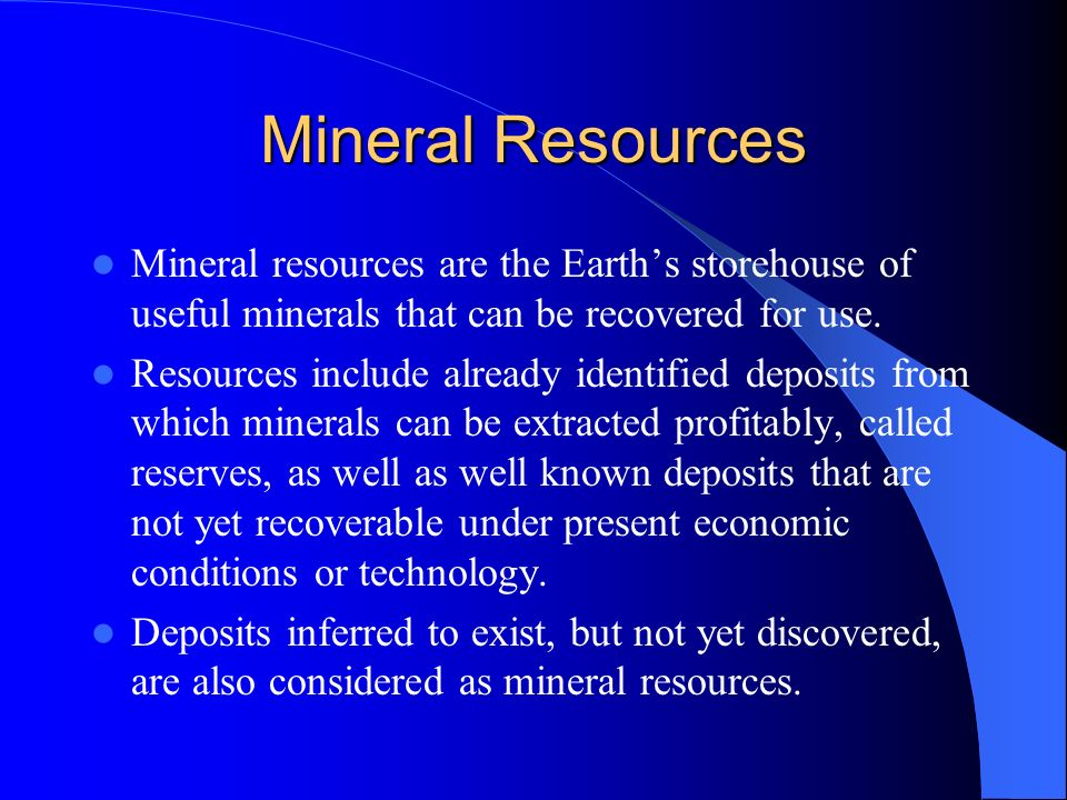 Mineral Resources Mineral resources are the Earth's storehouse of useful minerals that can be recovered for use.