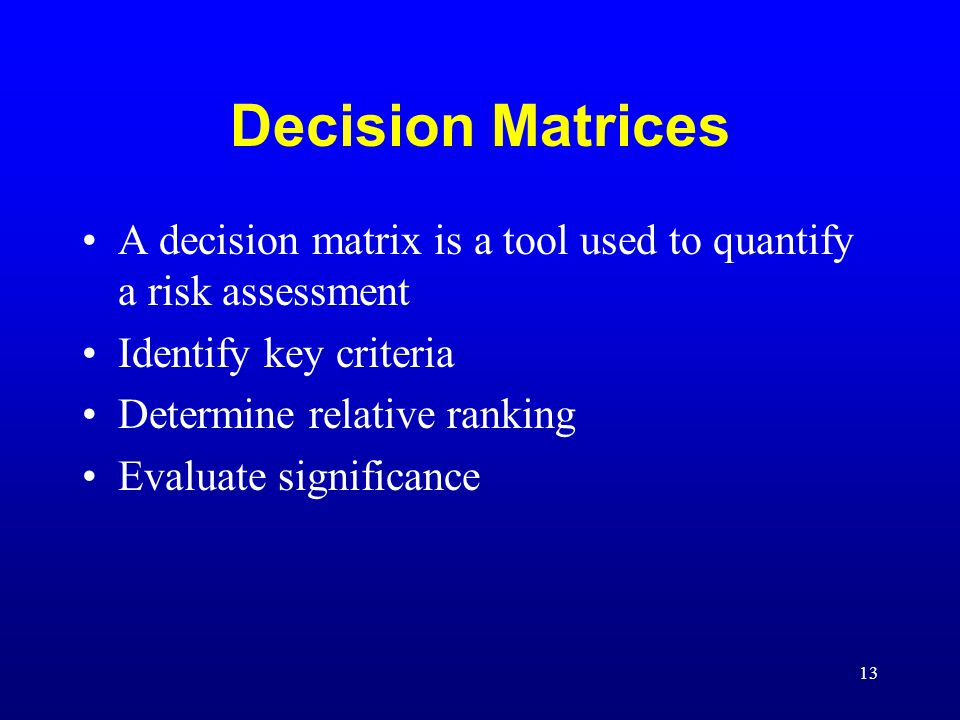 Decision Matrices A decision matrix is a tool used to quantify a risk assessment. Identify key criteria.