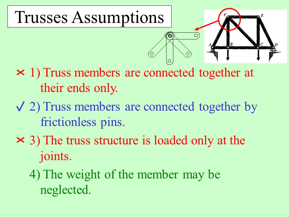 Trusses Assumptions 1) Truss members are connected together at their ends only. 2) Truss members are connected together by frictionless pins.