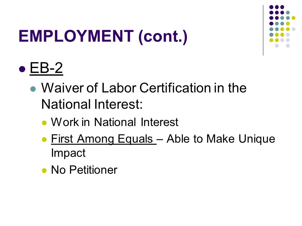 EMPLOYMENT (cont.) EB-2. Waiver of Labor Certification in the National Interest: Work in National Interest.