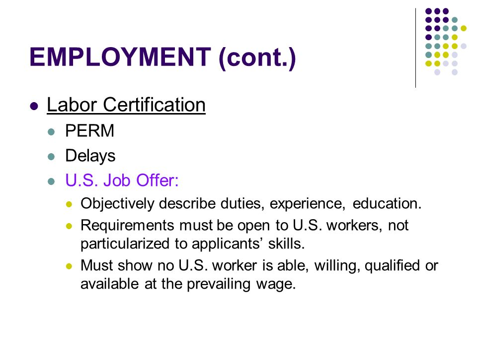 EMPLOYMENT (cont.) Labor Certification PERM Delays U.S. Job Offer: