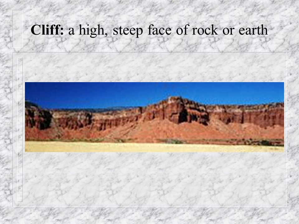 Cliff: a high, steep face of rock or earth