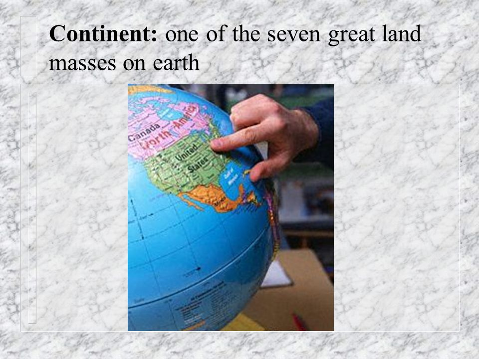 Continent: one of the seven great land masses on earth