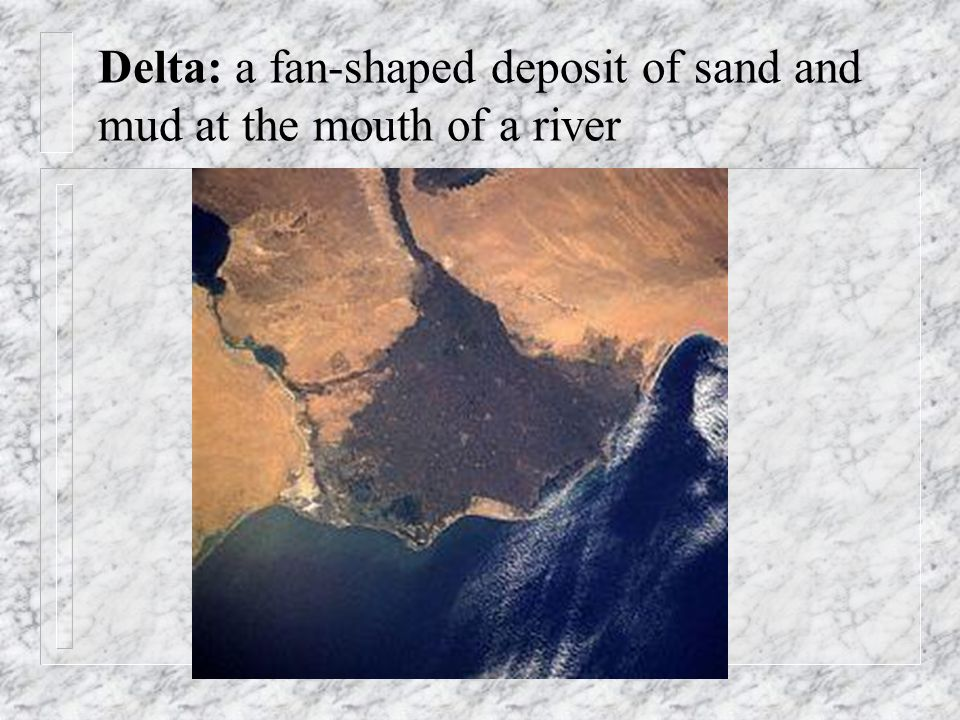 Delta: a fan-shaped deposit of sand and mud at the mouth of a river