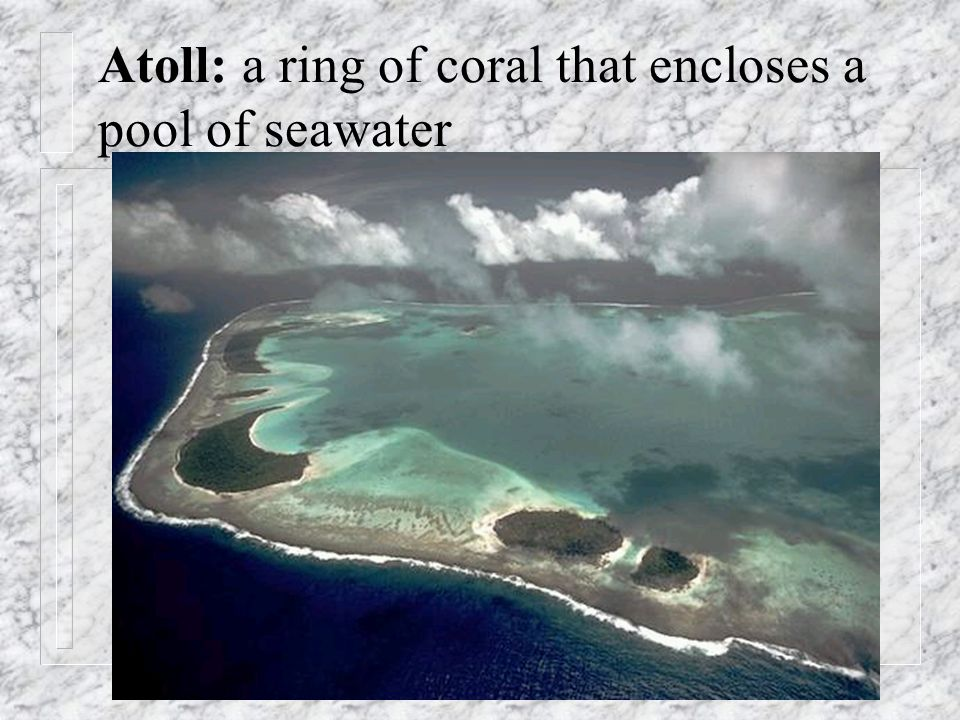 Atoll: a ring of coral that encloses a pool of seawater