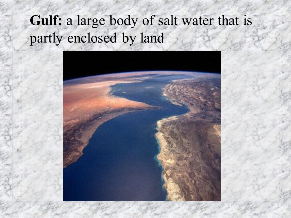 Gulf: a large body of salt water that is partly enclosed by land