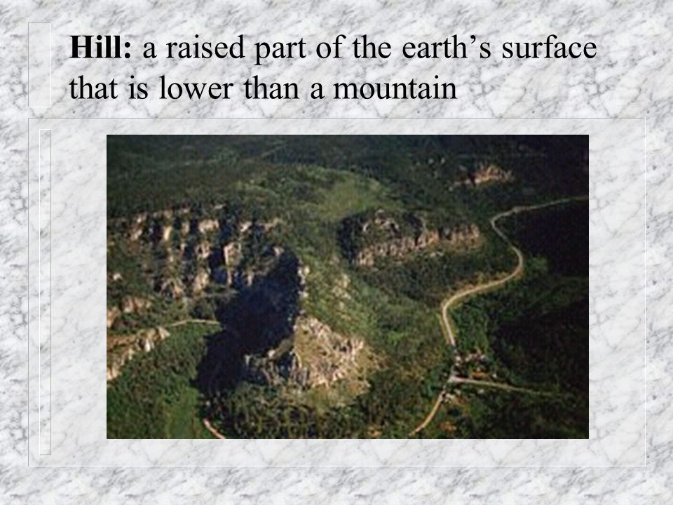 Hill: a raised part of the earth's surface that is lower than a mountain