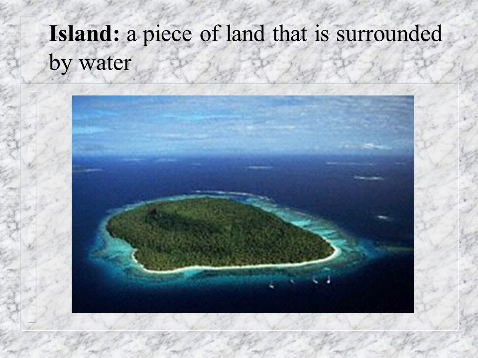 Island: a piece of land that is surrounded by water