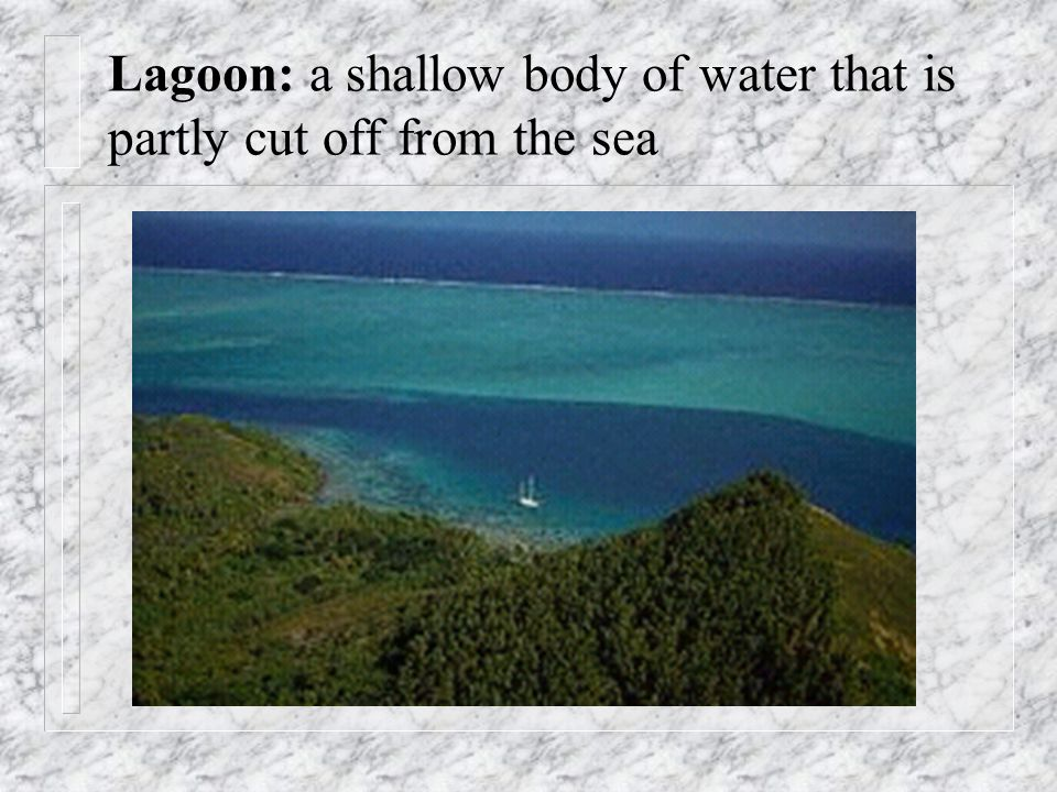 Lagoon: a shallow body of water that is partly cut off from the sea