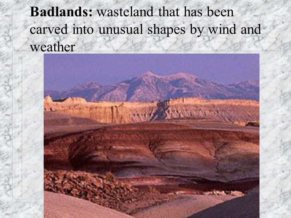 Badlands: wasteland that has been carved into unusual shapes by wind and weather