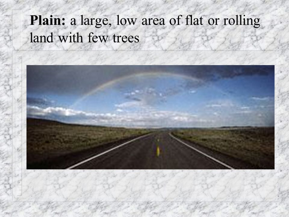 Plain: a large, low area of flat or rolling land with few trees