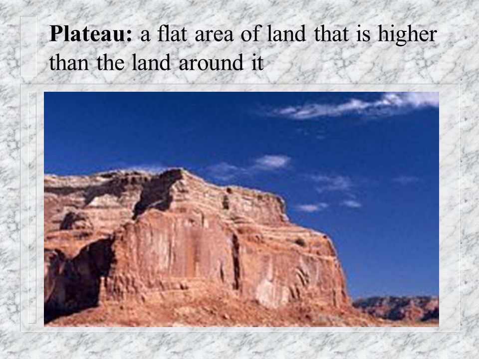 Plateau: a flat area of land that is higher than the land around it