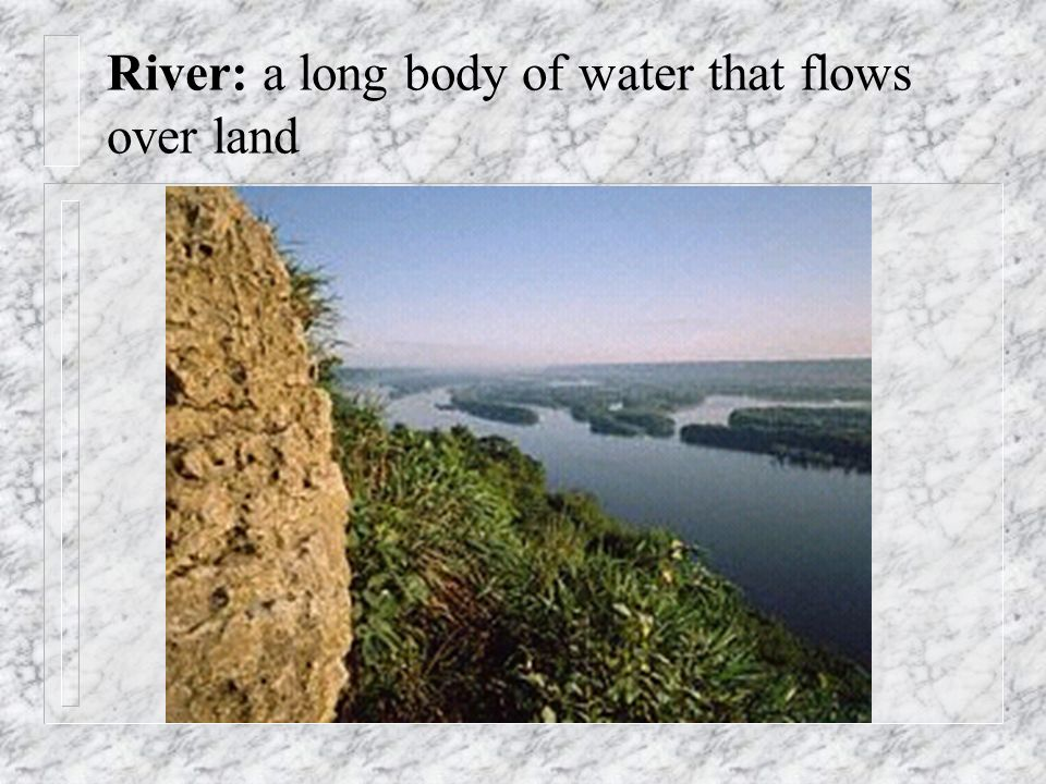River: a long body of water that flows over land