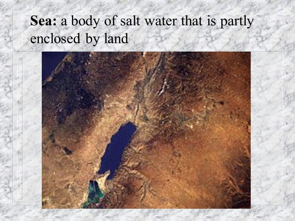 Sea: a body of salt water that is partly enclosed by land