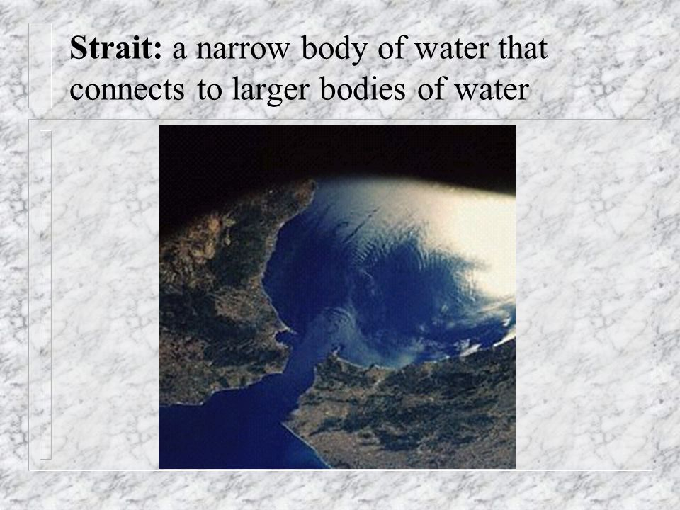 Strait: a narrow body of water that connects to larger bodies of water