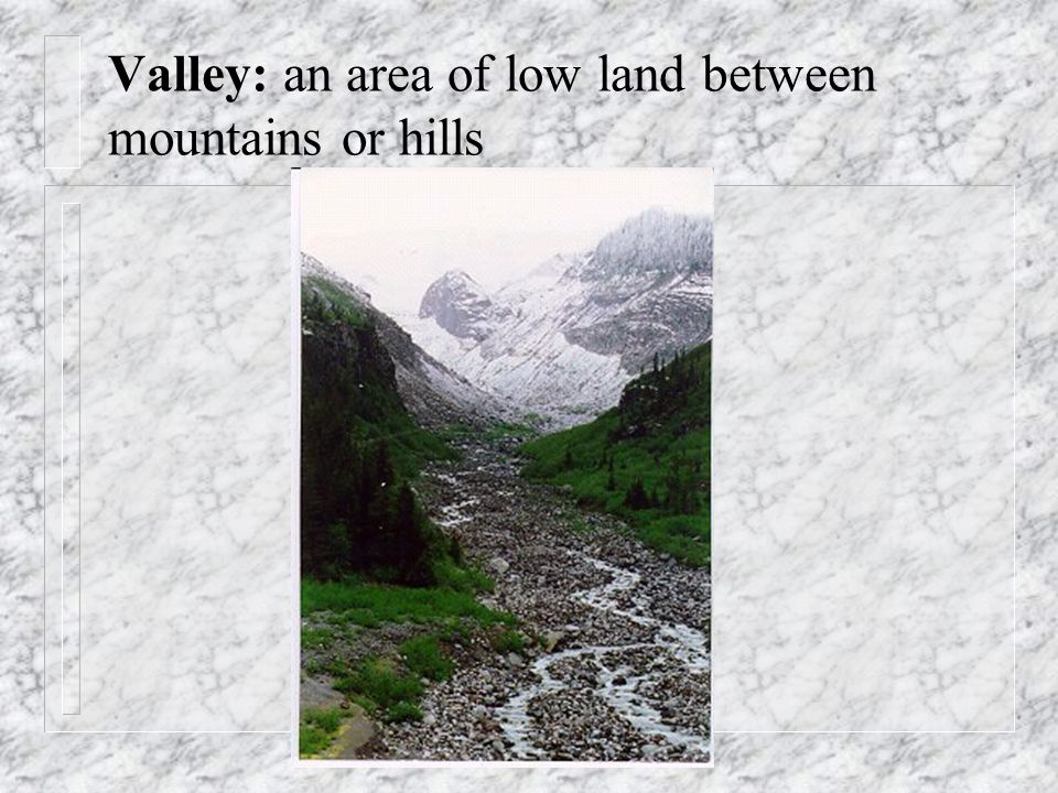 Valley: an area of low land between mountains or hills