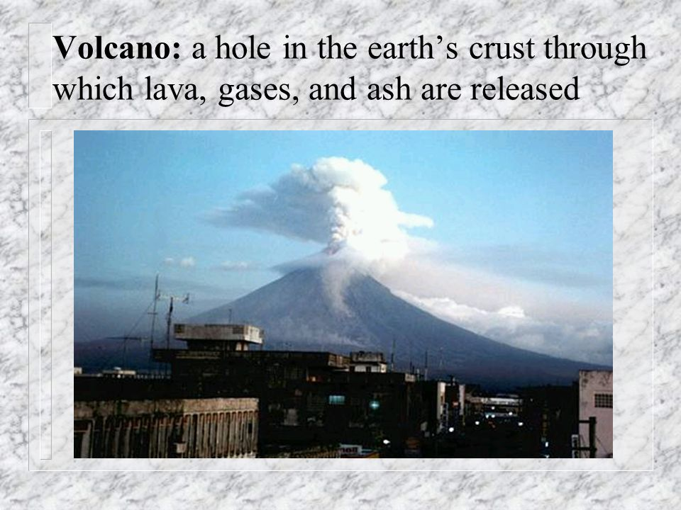 Volcano: a hole in the earth's crust through which lava, gases, and ash are released
