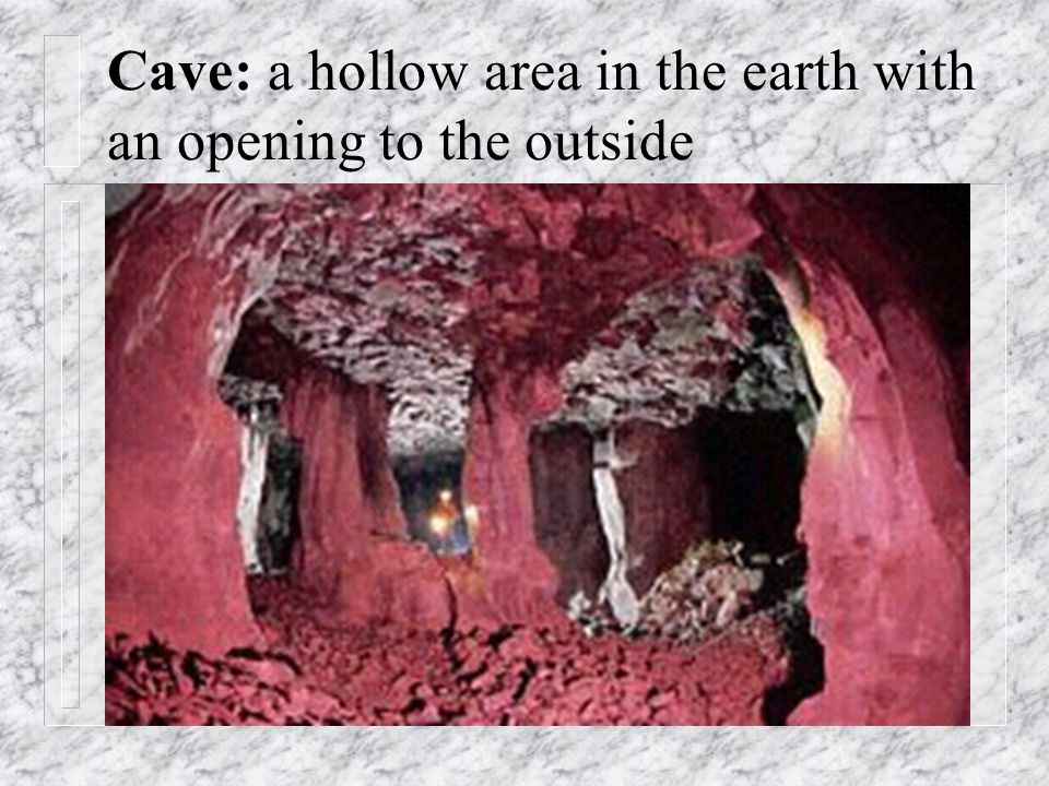 Cave: a hollow area in the earth with an opening to the outside