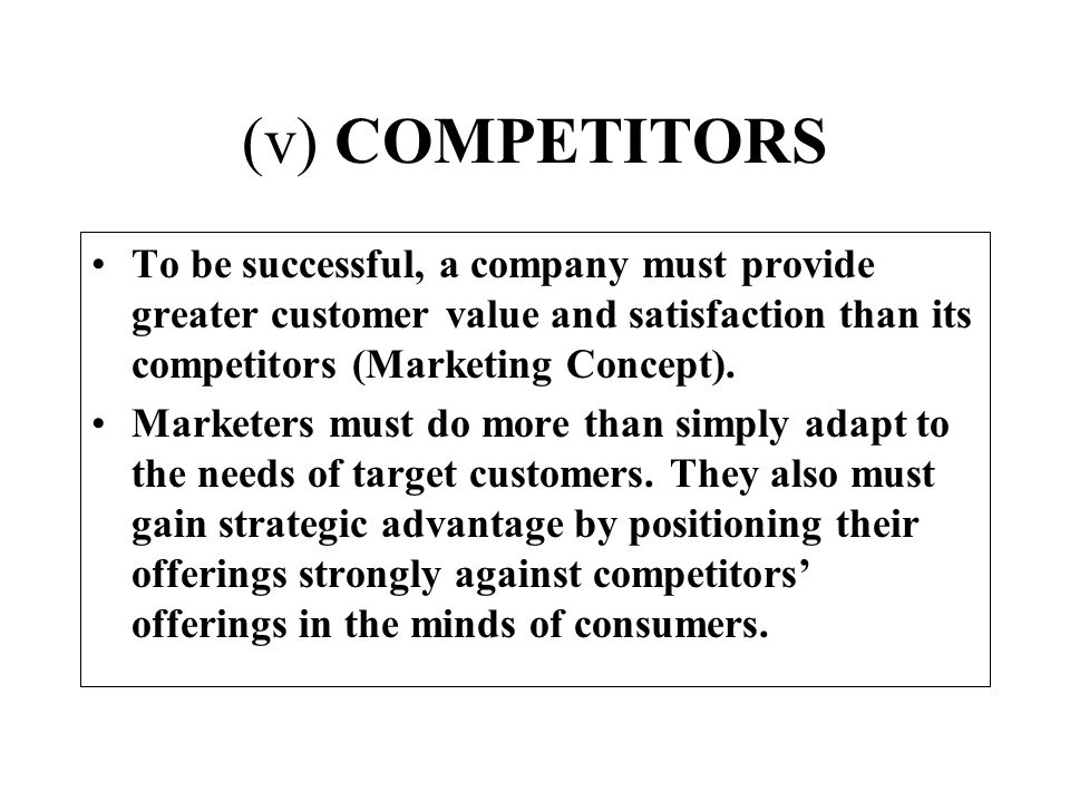 (v) COMPETITORS To be successful, a company must provide greater customer value and satisfaction than its competitors (Marketing Concept).