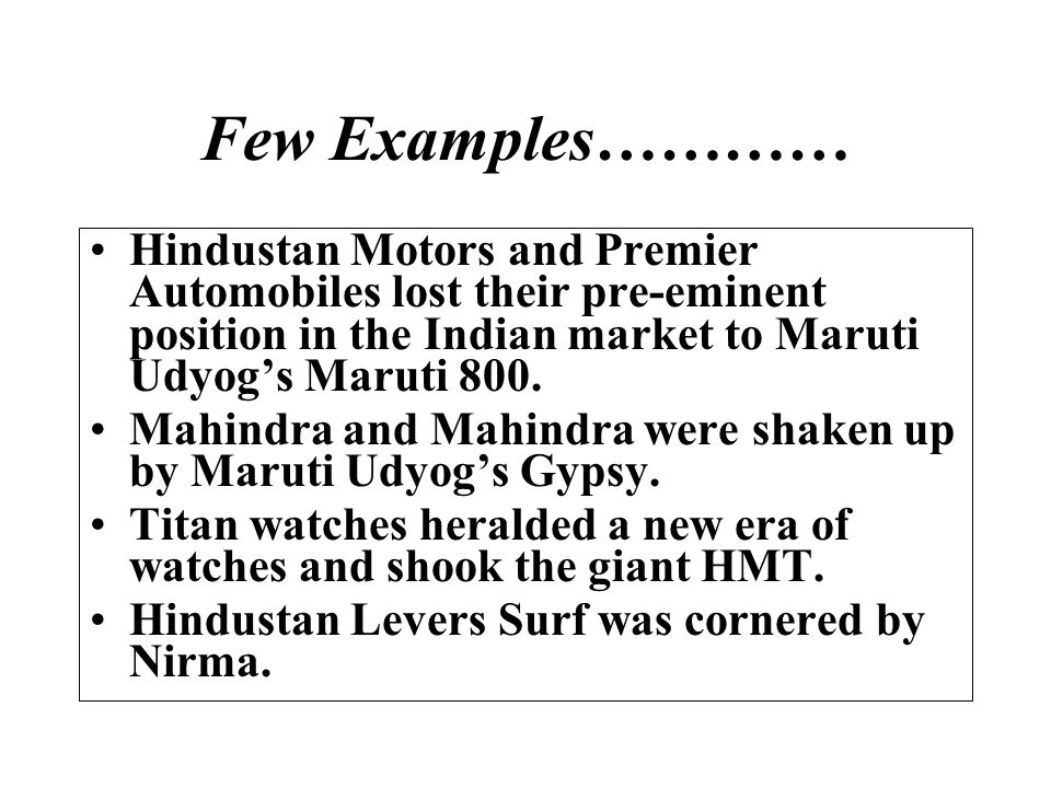 Few Examples………… Hindustan Motors and Premier Automobiles lost their pre-eminent position in the Indian market to Maruti Udyog's Maruti 800.