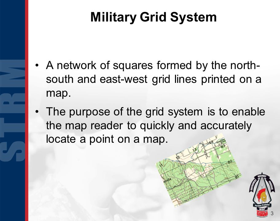 Military Grid System A network of squares formed by the north- south and east-west grid lines printed on a map.