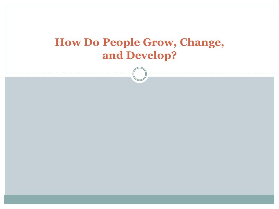 How Do People Grow, Change, and Develop