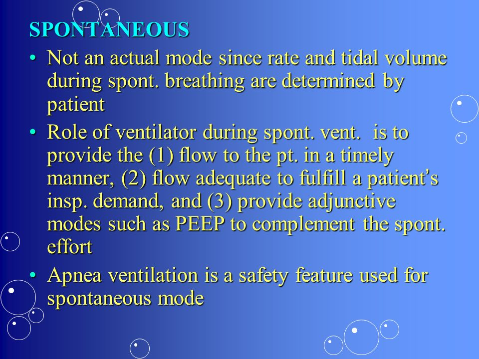 SPONTANEOUS Not an actual mode since rate and tidal volume during spont. breathing are determined by patient.