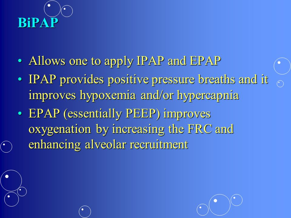 BiPAP Allows one to apply IPAP and EPAP