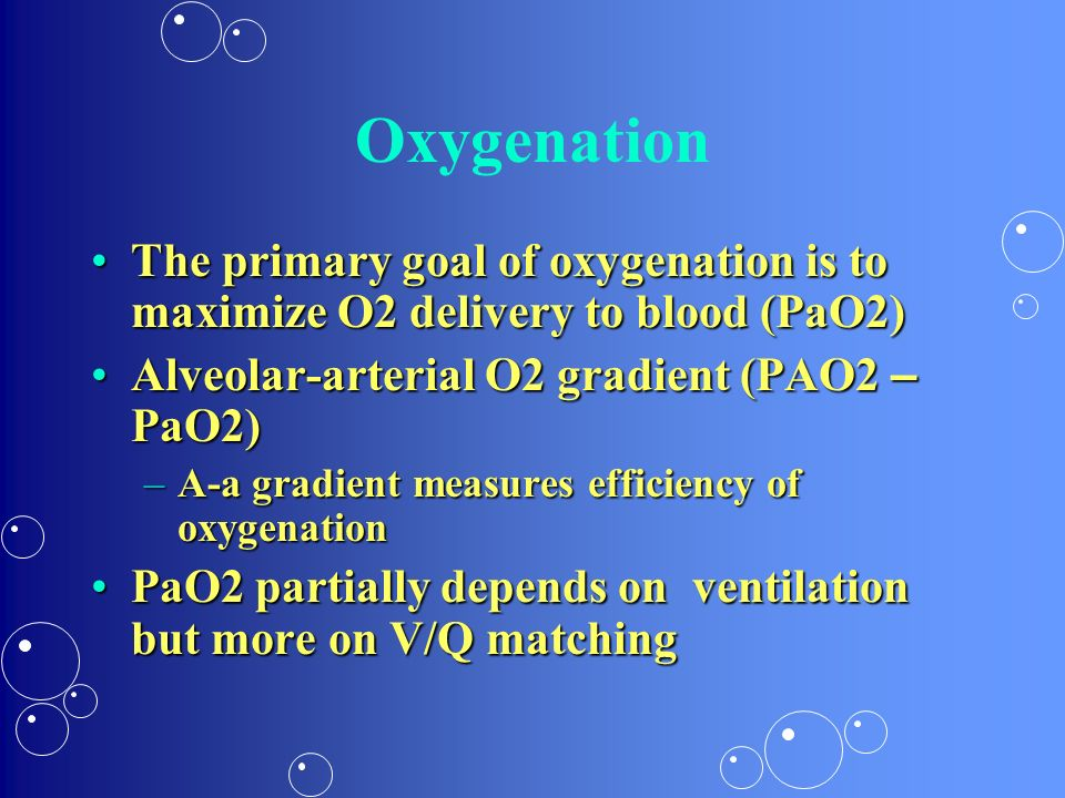 Oxygenation The primary goal of oxygenation is to maximize O2 delivery to blood (PaO2) Alveolar-arterial O2 gradient (PAO2 – PaO2)