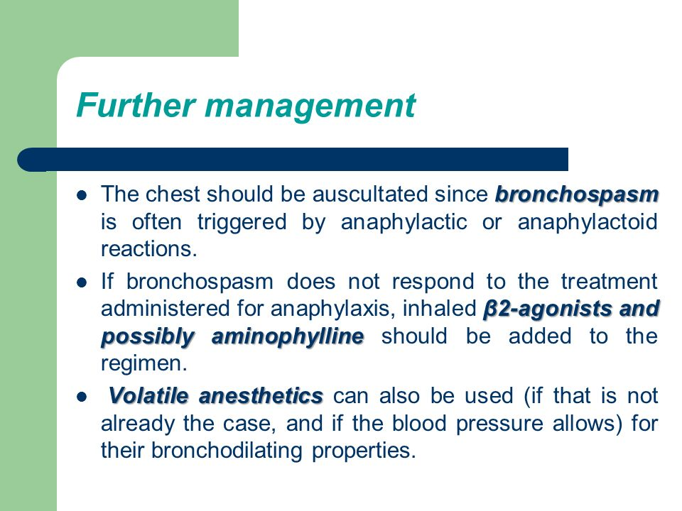 Further management The chest should be auscultated since bronchospasm is often triggered by anaphylactic or anaphylactoid reactions.