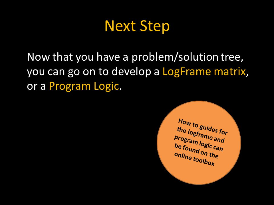 Next Step Now that you have a problem/solution tree, you can go on to develop a LogFrame matrix, or a Program Logic.