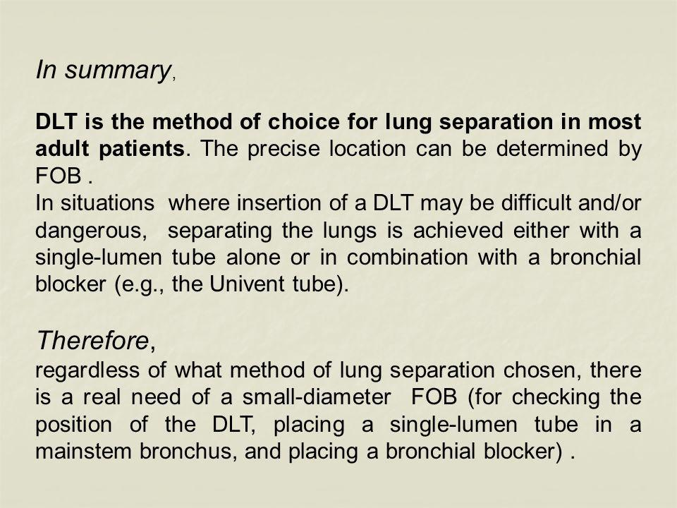 In summary, DLT is the method of choice for lung separation in most adult patients. The precise location can be determined by FOB .