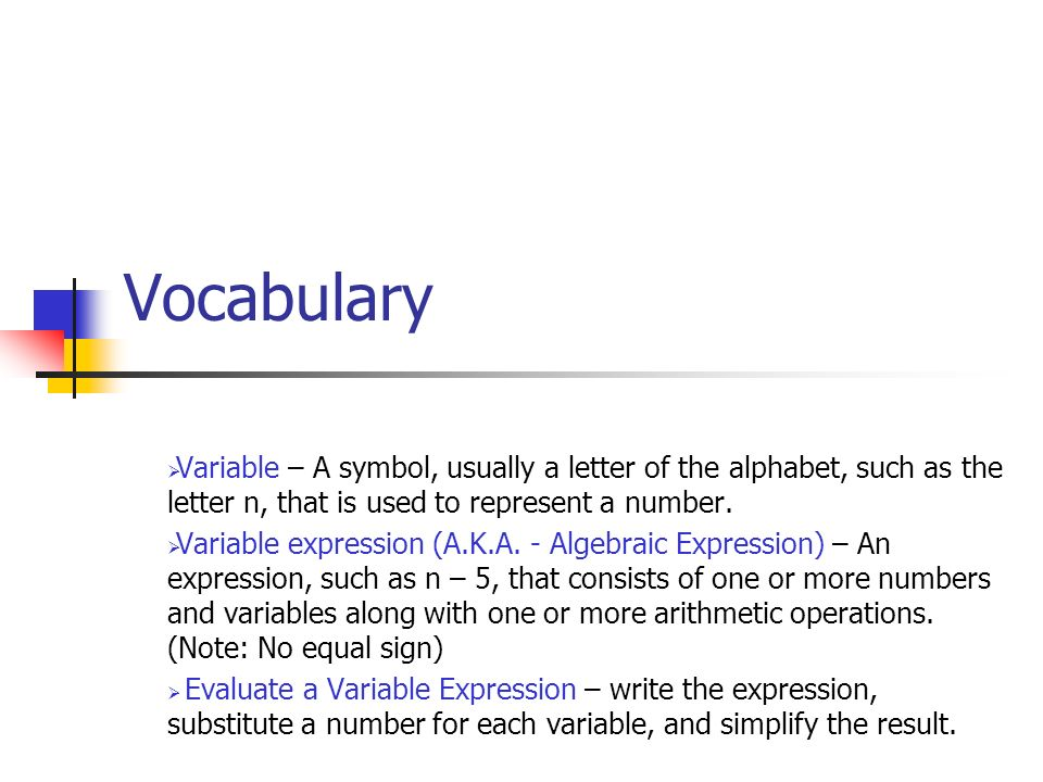 Vocabulary Variable – A symbol, usually a letter of the alphabet, such as the letter n, that is used to represent a number.