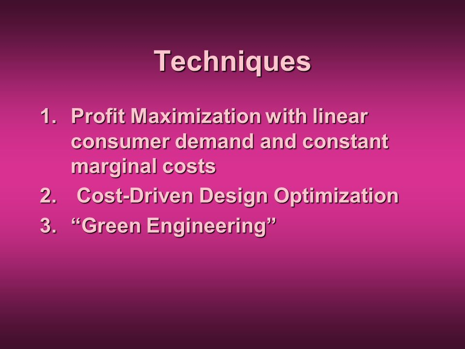 Techniques Profit Maximization with linear consumer demand and constant marginal costs. Cost-Driven Design Optimization.