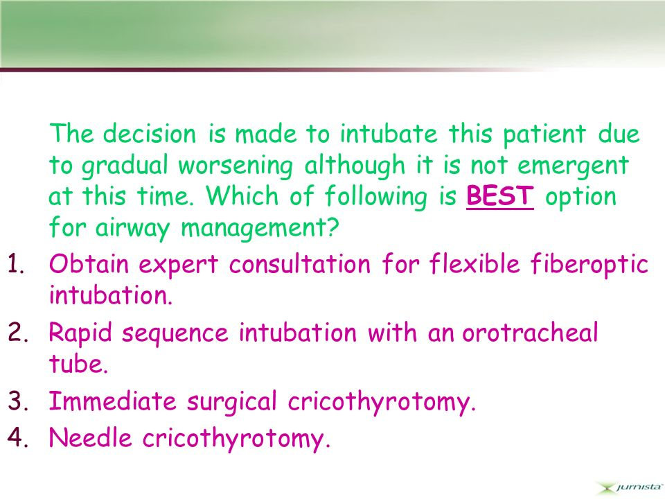 The decision is made to intubate this patient due to gradual worsening although it is not emergent at this time. Which of following is BEST option for airway management