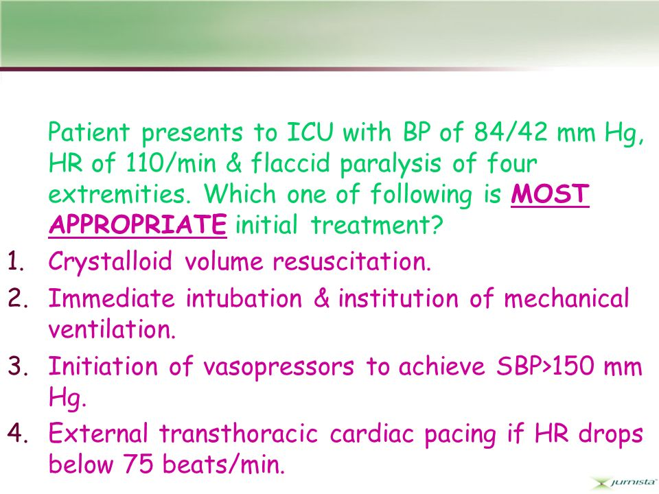 Patient presents to ICU with BP of 84/42 mm Hg, HR of 110/min & flaccid paralysis of four extremities. Which one of following is MOST APPROPRIATE initial treatment