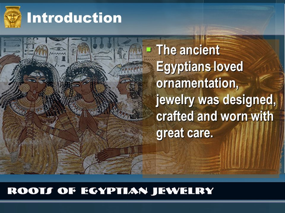 Introduction The ancient Egyptians loved ornamentation, jewelry was designed, crafted and worn with great care.