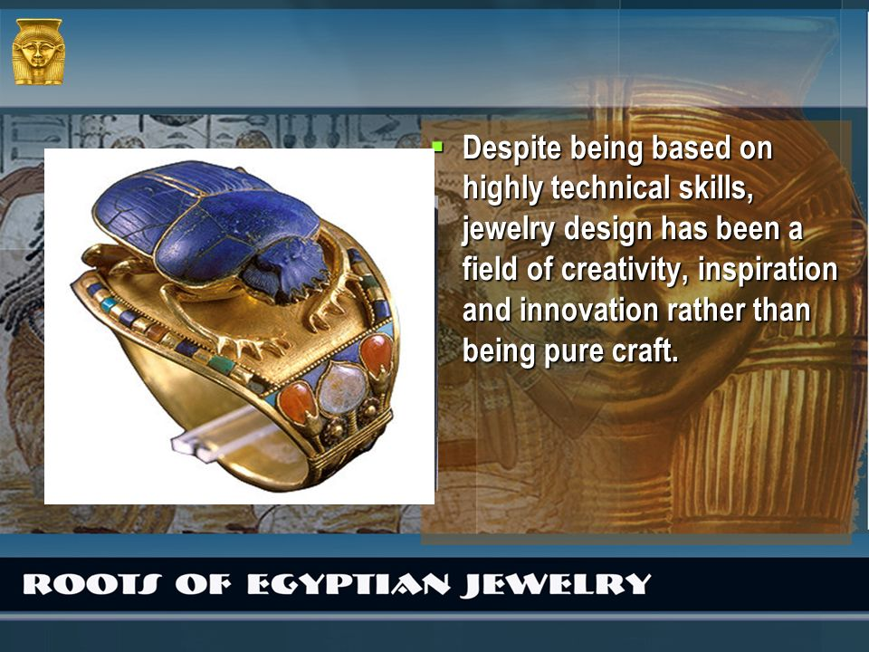 Despite being based on highly technical skills, jewelry design has been a field of creativity, inspiration and innovation rather than being pure craft.