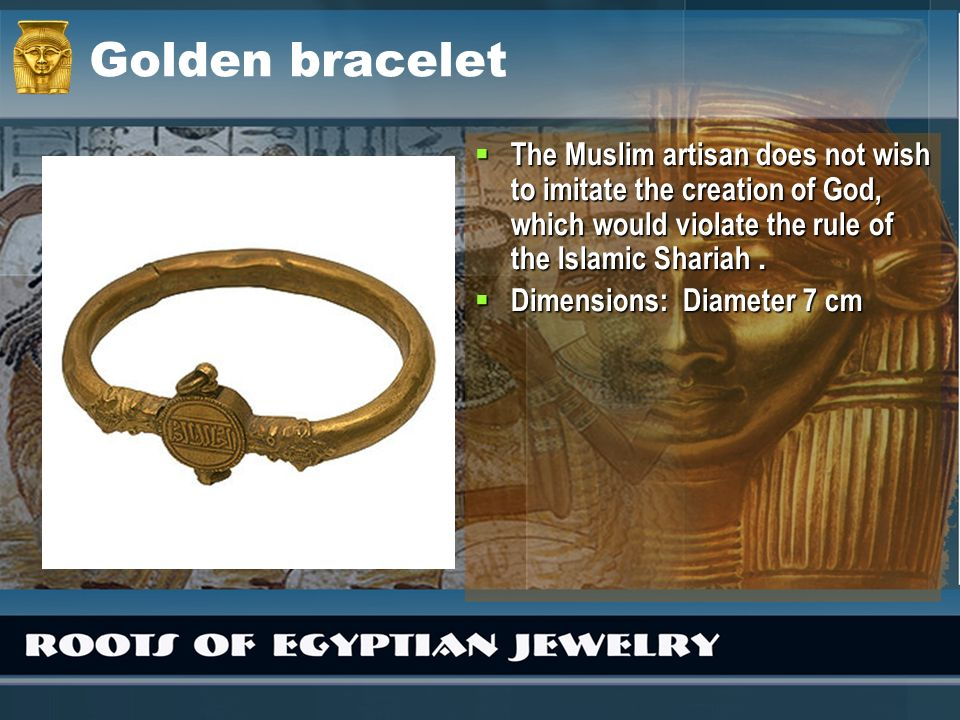 Golden bracelet The Muslim artisan does not wish to imitate the creation of God, which would violate the rule of the Islamic Shariah.