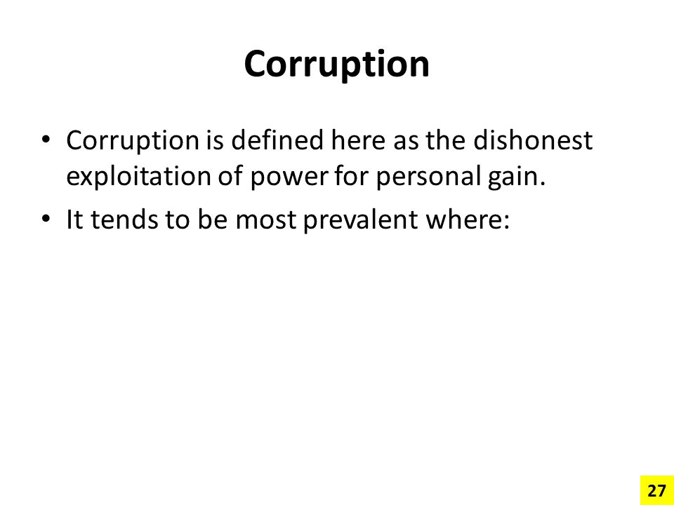 Corruption Corruption is defined here as the dishonest exploitation of power for personal gain. It tends to be most prevalent where: