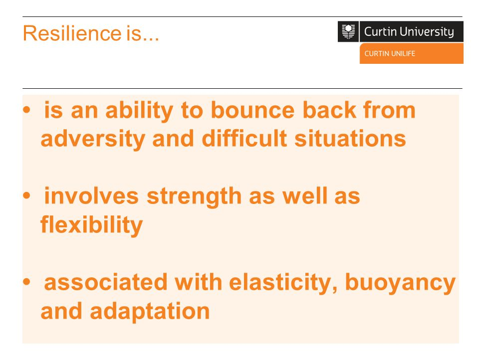 • is an ability to bounce back from adversity and difficult situations